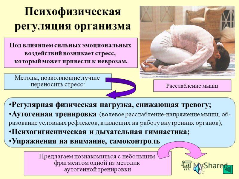 Психофизическая регуляция организма Под влиянием сильных эмоциональных воздействий возникает стресс, который может привести к неврозам. Методы, позволяющие лучше переносить стресс: Регулярная физическая нагрузка, снижающая тревогу; Аутогенная трениро
