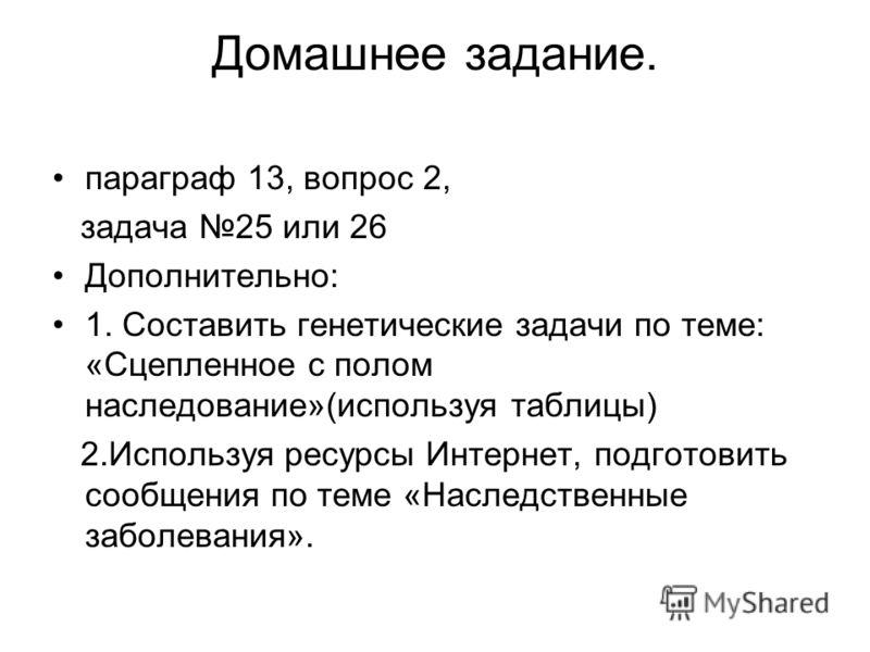 Домашнее задание. параграф 13, вопрос 2, задача 25 или 26 Дополнительно: 1. Составить генетические задачи по теме: «Сцепленное с полом наследование»(используя таблицы) 2.Используя ресурсы Интернет, подготовить сообщения по теме «Наследственные заболе