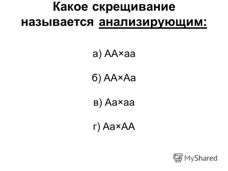 Какое скрещивание называется анализирующим: а) АА×аа б) АА×Аа в) Аа×аа г) Аа×АА