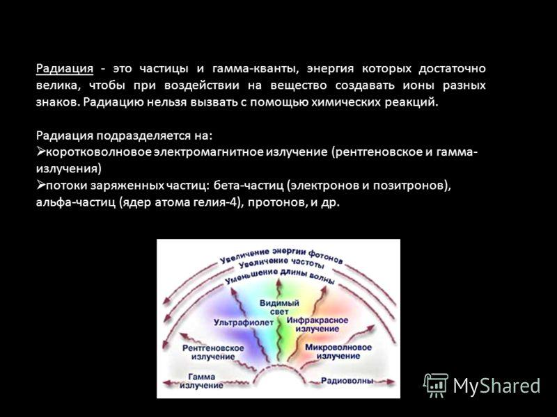 Радиация - это частицы и гамма-кванты, энергия которых достаточно велика, чтобы при воздействии на вещество создавать ионы разных знаков. Радиацию нельзя вызвать с помощью химических реакций. Радиация подразделяется на: коротковолновое электромагнитн