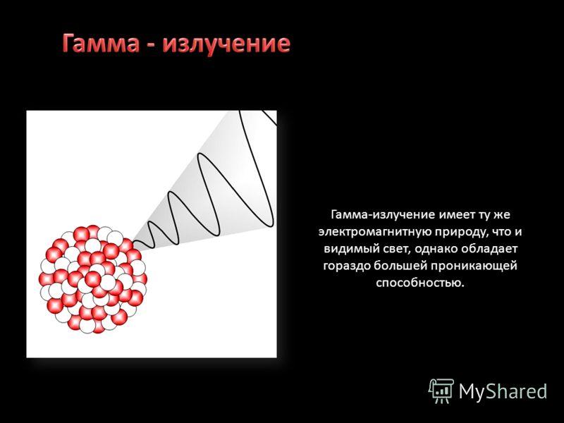Гамма-излучение имеет ту же электромагнитную природу, что и видимый свет, однако обладает гораздо большей проникающей способностью.