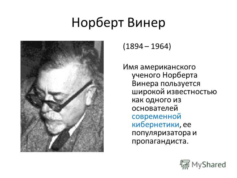 Норберт Винер (1894 – 1964) Имя американского ученого Норберта Винера пользуется широкой известностью как одного из основателей современной кибернетики, ее популяризатора и пропагандиста.