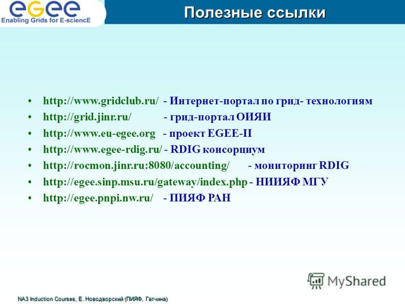 Полезные ссылки NA3 Induction Courses, Е. Новодворский (ПИЯФ, Гатчина) http://www.gridclub.ru/ - Интернет-портал по грид- технологиям http://grid.jinr.ru/ - грид-портал ОИЯИ http://www.eu-egee.org - проект EGEE-II http://www.egee-rdig.ru/ - RDIG конс