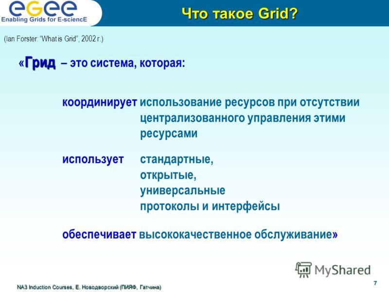 (Ian Forster: What is Grid, 2002 г.) Грид « Грид – это система, которая: Что такое Grid? NA3 Induction Courses, Е. Новодворский (ПИЯФ, Гатчина) 7 координирует использование ресурсов при отсутствии централизованного управления этими ресурсами использу