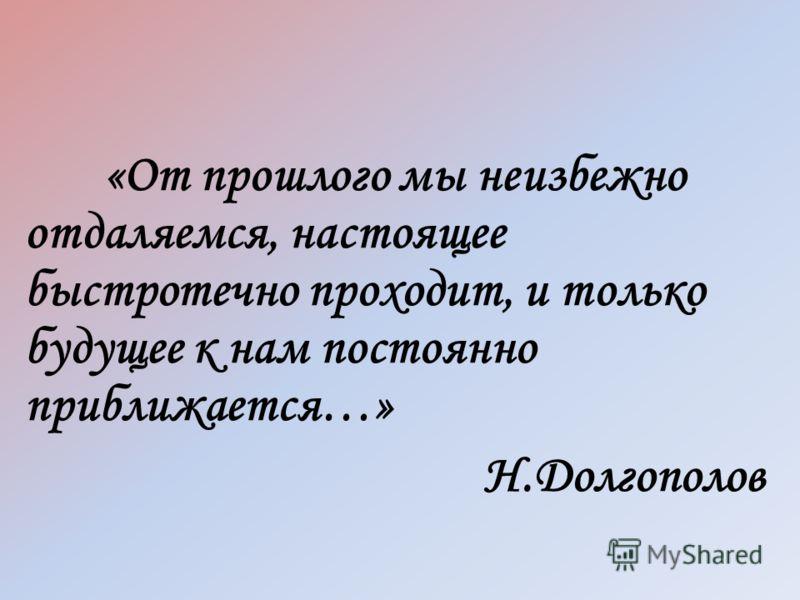 «От прошлого мы неизбежно отдаляемся, настоящее быстротечно проходит, и только будущее к нам постоянно приближается…» Н.Долгополов