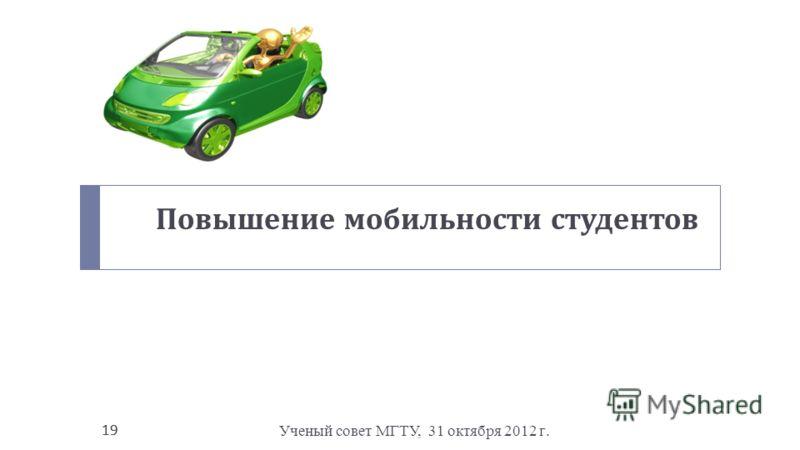 Ученый совет МГТУ, 31 октября 2012 г. 19 Повышение мобильности студентов 19