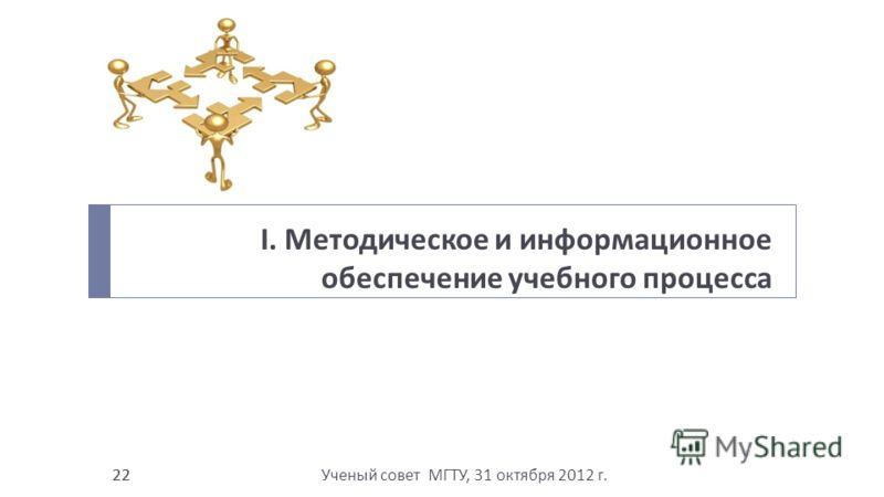 Ученый совет МГТУ, 31 октября 2012 г. 22 I. Методическое и информационное обеспечение учебного процесса 22