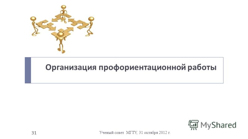 Ученый совет МГТУ, 31 октября 2012 г. 31 Организация профориентационной работы 31