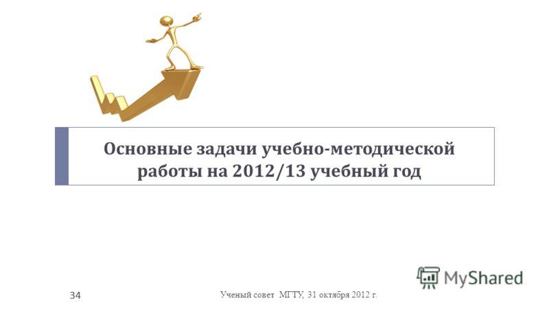 Ученый совет МГТУ, 31 октября 2012 г. 34 Основные задачи учебно - методической работы на 2012/13 учебный год 34