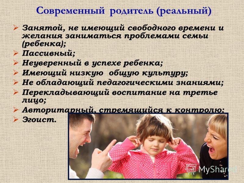 Современный родитель (реальный) Занятой, не имеющий свободного времени и желания заниматься проблемами семьи (ребенка); Пассивный; Неуверенный в успехе ребенка; Имеющий низкую общую культуру; Не обладающий педагогическими знаниями; Перекладывающий во