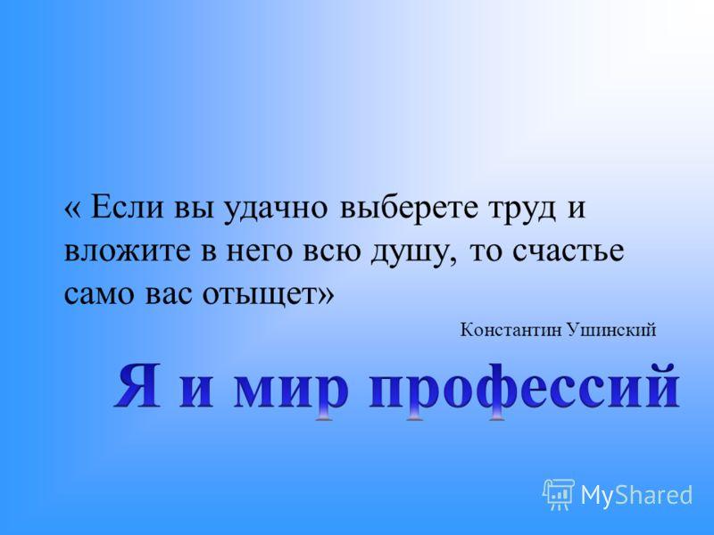 « Если вы удачно выберете труд и вложите в него всю душу, то счастье само вас отыщет» Константин Ушинский