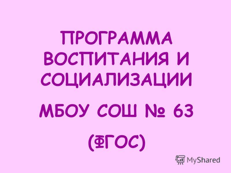 ПРОГРАММА ВОСПИТАНИЯ И СОЦИАЛИЗАЦИИ МБОУ СОШ 63 (ФГОС)