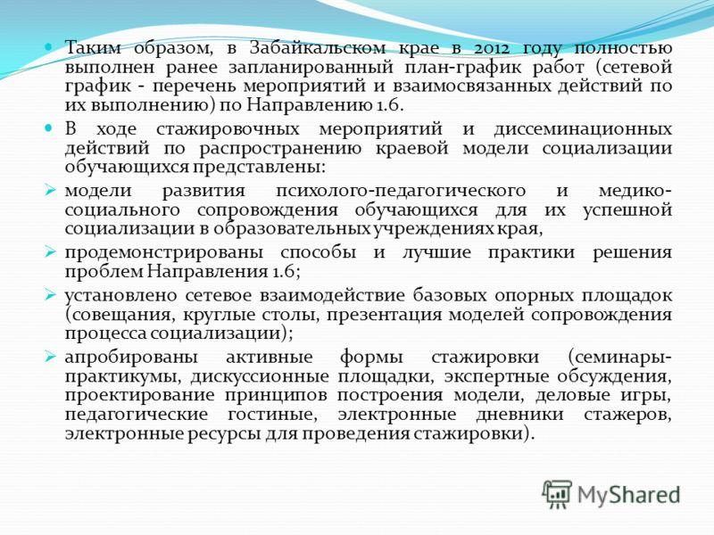 Таким образом, в Забайкальском крае в 2012 году полностью выполнен ранее запланированный план-график работ (сетевой график - перечень мероприятий и взаимосвязанных действий по их выполнению) по Направлению 1.6. В ходе стажировочных мероприятий и дисс