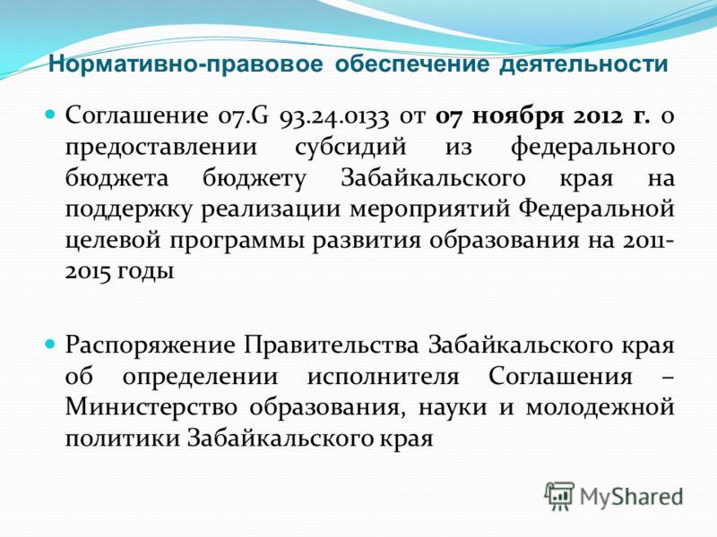 Нормативно-правовое обеспечение деятельности Соглашение 07.G 93.24.0133 от 07 ноября 2012 г. о предоставлении субсидий из федерального бюджета бюджету Забайкальского края на поддержку реализации мероприятий Федеральной целевой программы развития обра