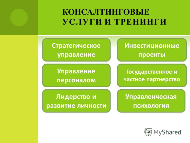 КОНСАЛТИНГОВЫЕ УСЛУГИ И ТРЕНИНГИ Стратегическое управление Управление персоналом Государственное и частное партнерство Инвестиционные проекты Лидерство и развитие личности Управленческая психология