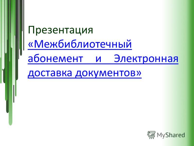 Презентация «Межбиблиотечный абонемент и Электронная доставка документов» «Межбиблиотечный абонемент и Электронная доставка документов»