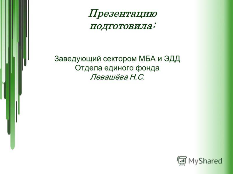 Презентацию подготовила: Заведующий сектором МБА и ЭДД Отдела единого фонда Левашёва Н.С.