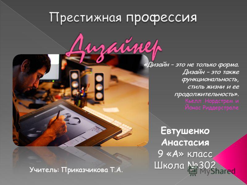 Евтушенко Анастасия » класс 9 «А» класс Школа 302 «Дизайн – это не только форма. Дизайн – это также функциональность, стиль жизни и ее продолжительность». Кьелл Нордстрем и Йонас Риддерстрале Учитель: Приказчикова Т.А.
