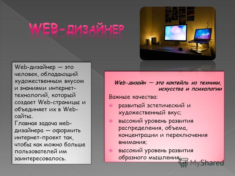 Web-дизайн это коктейль из техники, искусства и психологии Важные качества: развитый эстетический и художественный вкус; высокий уровень развития распределения, объема, концентрации и переключения внимания; высокий уровень развития образного мышления