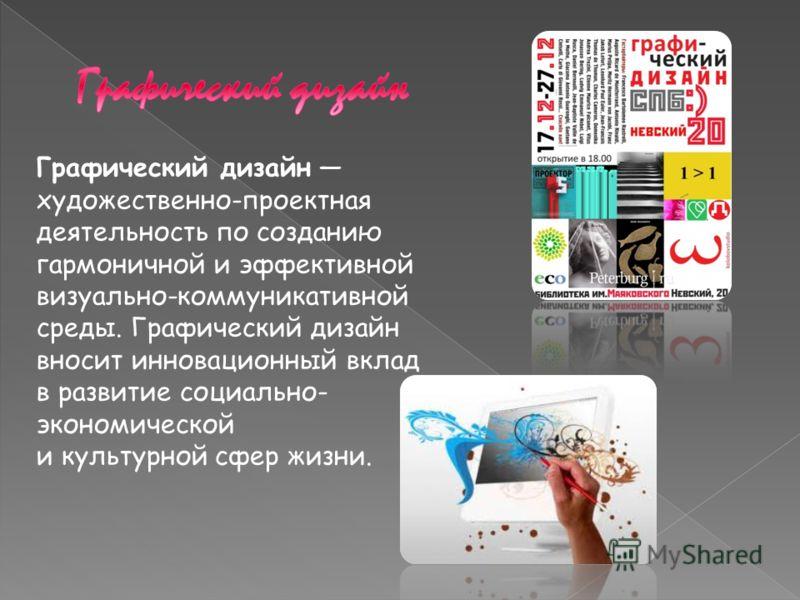Графический дизайн художественно-проектная деятельность по созданию гармоничной и эффективной визуально-коммуникативной среды. Графический дизайн вносит инновационный вклад в развитие социально- экономической и культурной сфер жизни.