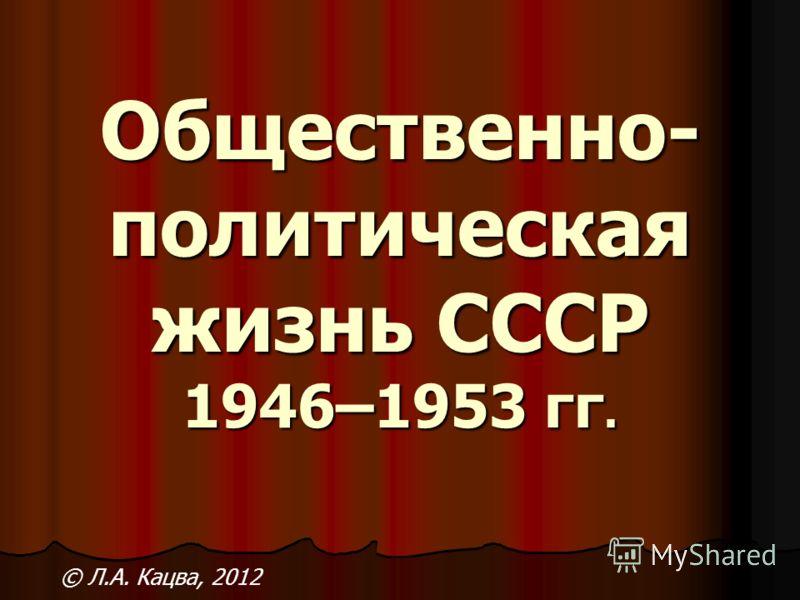 Общественно- политическая жизнь СССР 1946–1953 гг. © Л.А. Кацва, 2012