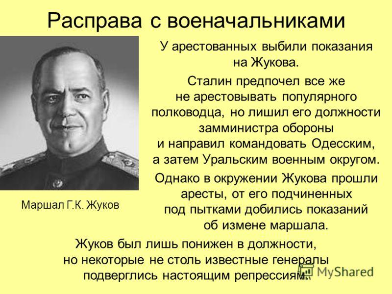 Расправа с военачальниками У арестованных выбили показания на Жукова. Сталин предпочел все же не арестовывать популярного полководца, но лишил его должности замминистра обороны и направил командовать Одесским, а затем Уральским военным округом. Однак