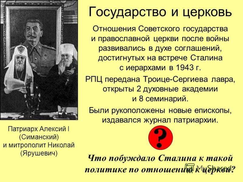 Государство и церковь Отношения Советского государства и православной церкви после войны развивались в духе соглашений, достигнутых на встрече Сталина с иерархами в 1943 г. РПЦ передана Троице-Сергиева лавра, открыты 2 духовные академии и 8 семинарий
