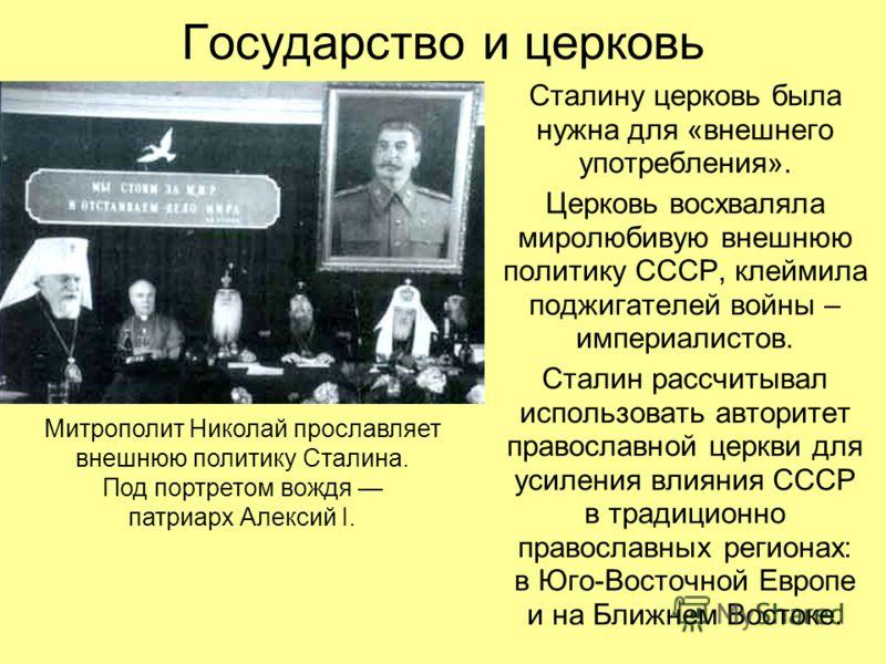 Государство и церковь Сталину церковь была нужна для «внешнего употребления». Церковь восхваляла миролюбивую внешнюю политику СССР, клеймила поджигателей войны – империалистов. Сталин рассчитывал использовать авторитет православной церкви для усилени