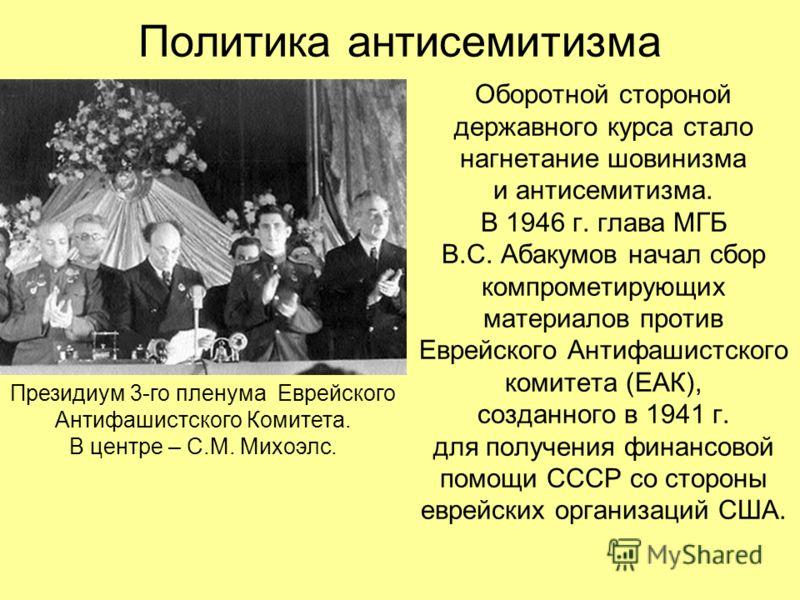 Политика антисемитизма Оборотной стороной державного курса стало нагнетание шовинизма и антисемитизма. В 1946 г. глава МГБ В.С. Абакумов начал сбор компрометирующих материалов против Еврейского Антифашистского комитета (ЕАК), созданного в 1941 г. для