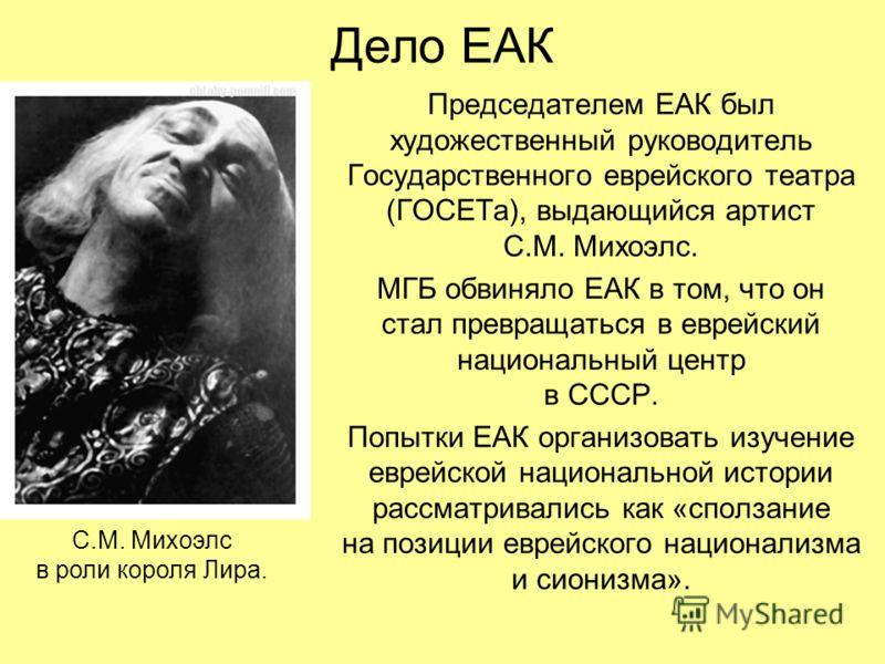Дело ЕАК Председателем ЕАК был художественный руководитель Государственного еврейского театра (ГОСЕТа), выдающийся артист С.М. Михоэлс. МГБ обвиняло ЕАК в том, что он стал превращаться в еврейский национальный центр в СССР. Попытки ЕАК организовать и