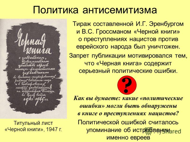 Политика антисемитизма Тираж составленной И.Г. Эренбургом и В.С. Гроссманом «Черной книги» о преступлениях нацистов против еврейского народа был уничтожен. Запрет публикации мотивировался тем, что «Черная книга» содержит серьезный политические ошибки