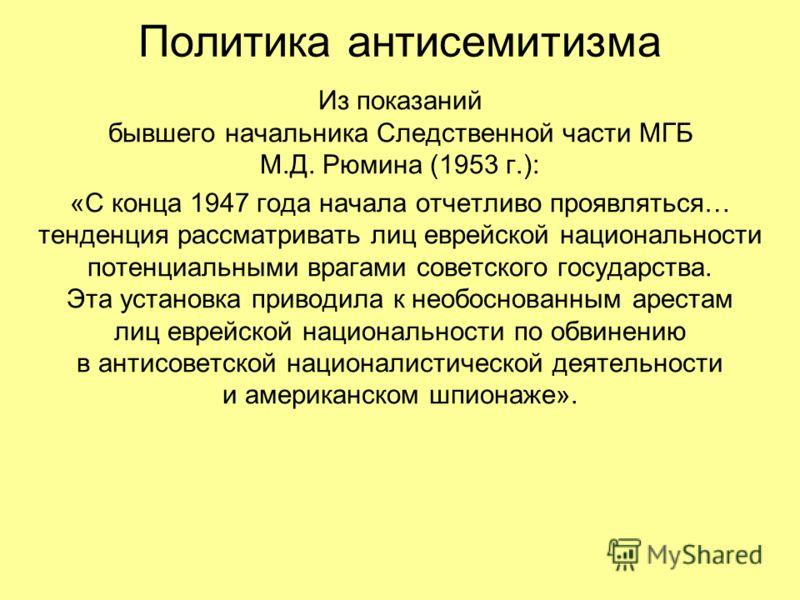 Политика антисемитизма Из показаний бывшего начальника Следственной части МГБ М.Д. Рюмина (1953 г.): «С конца 1947 года начала отчетливо проявляться… тенденция рассматривать лиц еврейской национальности потенциальными врагами советского государства.