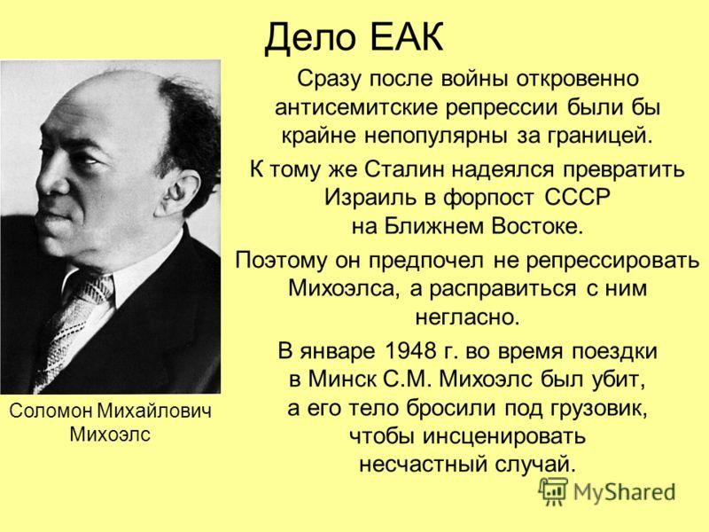 Дело ЕАК Сразу после войны откровенно антисемитские репрессии были бы крайне непопулярны за границей. К тому же Сталин надеялся превратить Израиль в форпост СССР на Ближнем Востоке. Поэтому он предпочел не репрессировать Михоэлса, а расправиться с ни