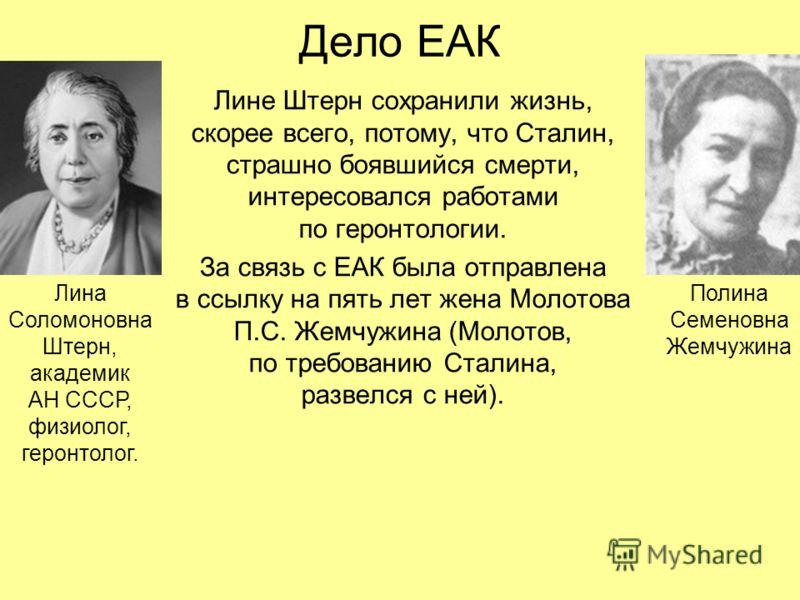 Дело ЕАК Лине Штерн сохранили жизнь, скорее всего, потому, что Сталин, страшно боявшийся смерти, интересовался работами по геронтологии. За связь с ЕАК была отправлена в ссылку на пять лет жена Молотова П.С. Жемчужина (Молотов, по требованию Сталина,