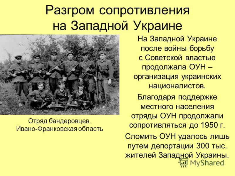 Разгром сопротивления на Западной Украине На Западной Украине после войны борьбу с Советской властью продолжала ОУН – организация украинских националистов. Благодаря поддержке местного населения отряды ОУН продолжали сопротивляться до 1950 г. Сломить
