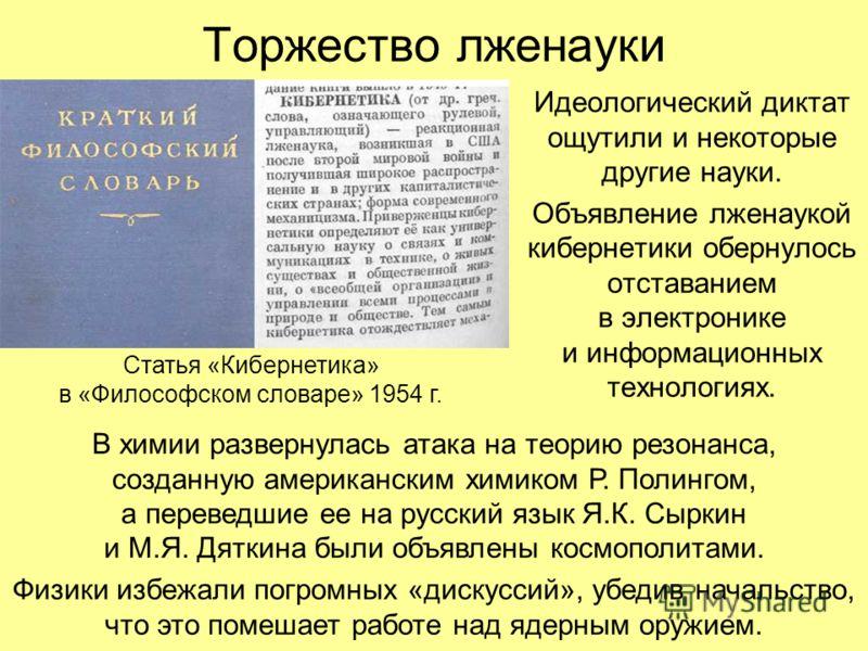 Торжество лженауки Идеологический диктат ощутили и некоторые другие науки. Объявление лженаукой кибернетики обернулось отставанием в электронике и информационных технологиях. Статья «Кибернетика» в «Философском словаре» 1954 г. В химии развернулась а