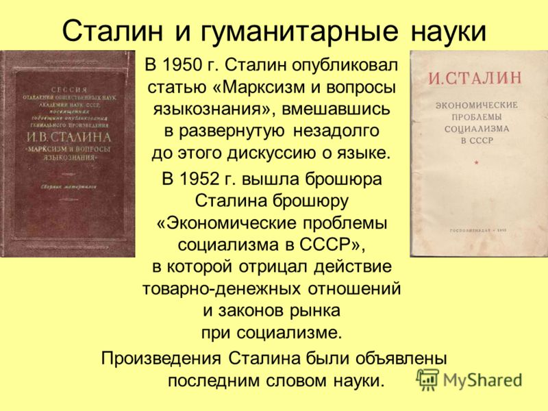 Сталин и гуманитарные науки В 1950 г. Сталин опубликовал статью «Марксизм и вопросы языкознания», вмешавшись в развернутую незадолго до этого дискуссию о языке. В 1952 г. вышла брошюра Сталина брошюру «Экономические проблемы социализма в СССР», в кот