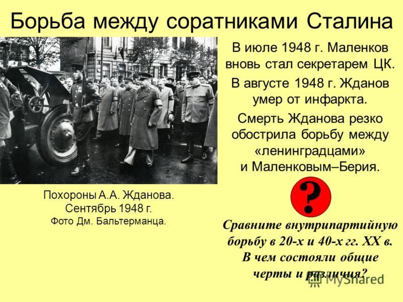 Борьба между соратниками Сталина В июле 1948 г. Маленков вновь стал секретарем ЦК. В августе 1948 г. Жданов умер от инфаркта. Смерть Жданова резко обострила борьбу между «ленинградцами» и Маленковым–Берия. Сравните внутрипартийную борьбу в 20-х и 40-