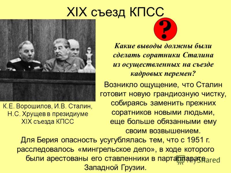 XIX съезд КПСС Какие выводы должны были сделать соратники Сталина из осуществленных на съезде кадровых перемен? Возникло ощущение, что Сталин готовит новую грандиозную чистку, собираясь заменить прежних соратников новыми людьми, еще больше обязанными