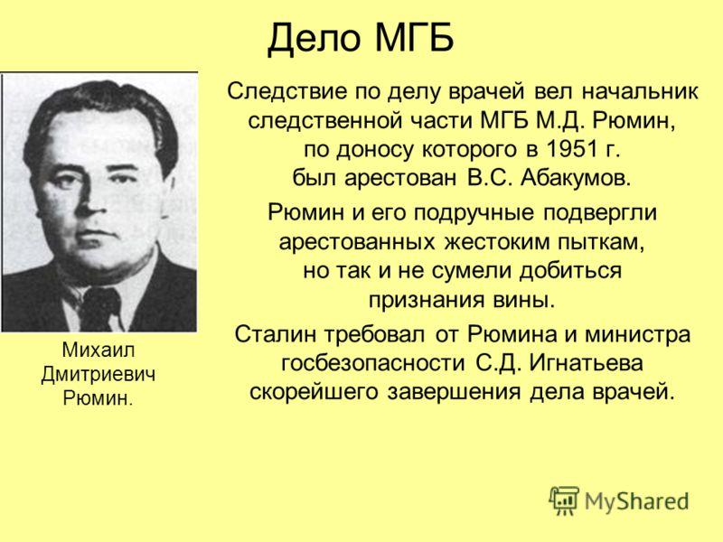 Дело МГБ Следствие по делу врачей вел начальник следственной части МГБ М.Д. Рюмин, по доносу которого в 1951 г. был арестован В.С. Абакумов. Рюмин и его подручные подвергли арестованных жестоким пыткам, но так и не сумели добиться признания вины. Ста