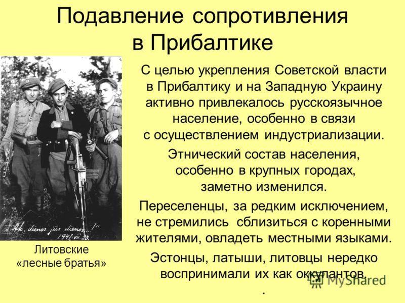 Подавление сопротивления в Прибалтике Литовские «лесные братья» С целью укрепления Советской власти в Прибалтику и на Западную Украину активно привлекалось русскоязычное население, особенно в связи с осуществлением индустриализации. Этнический состав