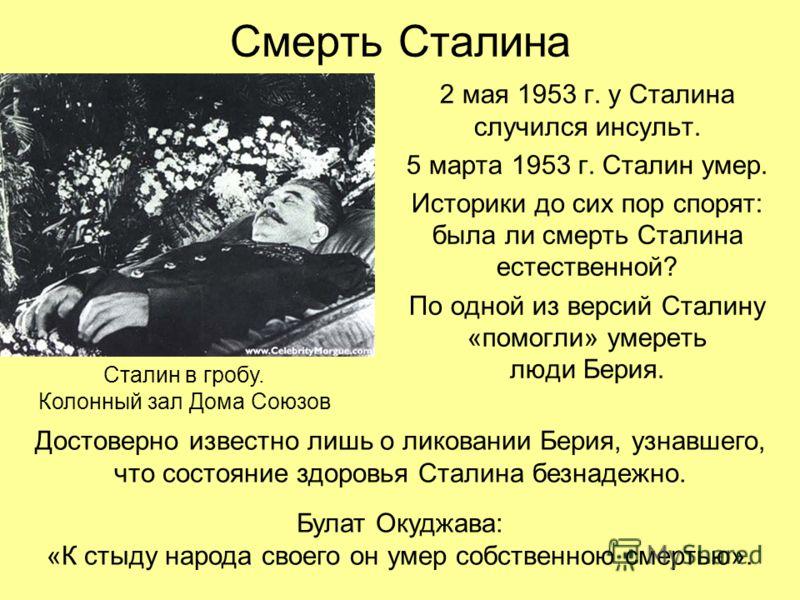 Смерть Сталина 2 мая 1953 г. у Сталина случился инсульт. 5 марта 1953 г. Сталин умер. Историки до сих пор спорят: была ли смерть Сталина естественной? По одной из версий Сталину «помогли» умереть люди Берия. Сталин в гробу. Колонный зал Дома Союзов Д