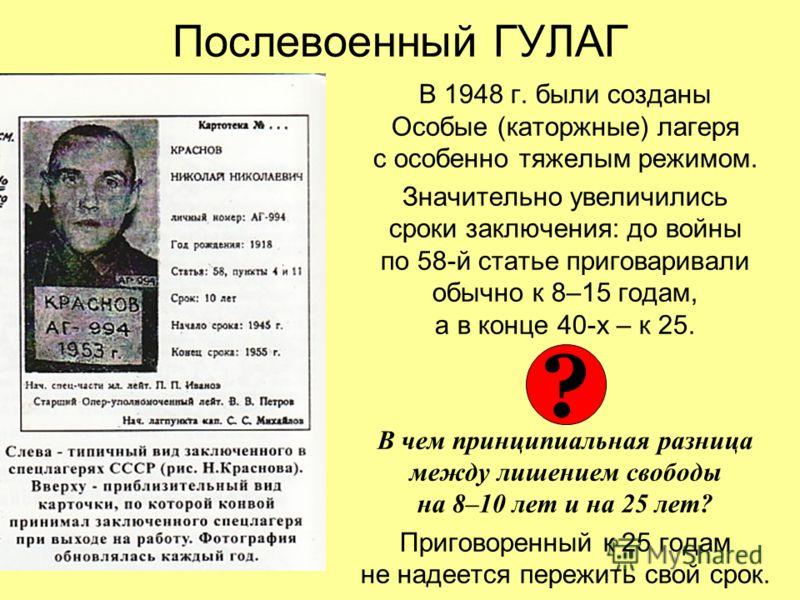 Послевоенный ГУЛАГ В 1948 г. были созданы Особые (каторжные) лагеря с особенно тяжелым режимом. Значительно увеличились сроки заключения: до войны по 58-й статье приговаривали обычно к 8–15 годам, а в конце 40-х – к 25. В чем принципиальная разница м