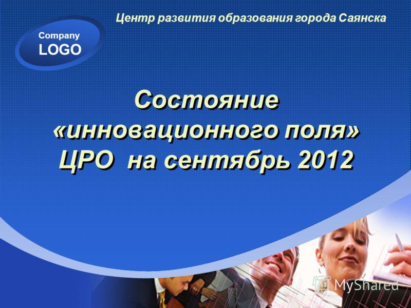 Company LOGO Состояние «инновационного поля» ЦРО на сентябрь 2012 Центр развития образования города Саянска