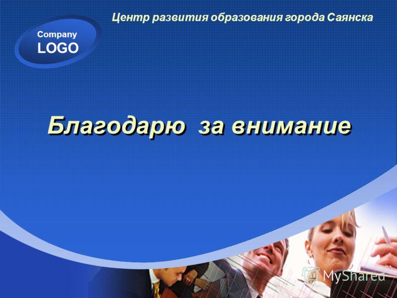 Company LOGO Благодарю за внимание Центр развития образования города Саянска