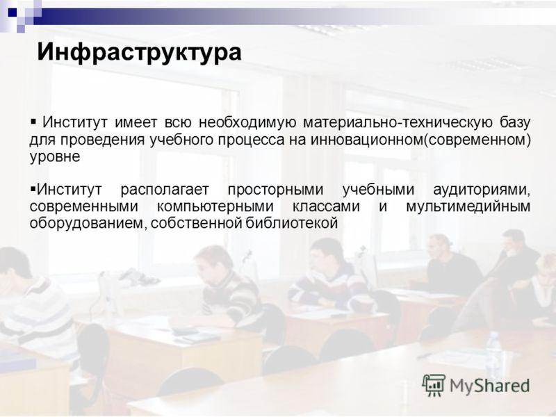 Инфраструктура Институт имеет всю необходимую материально-техническую базу для проведения учебного процесса на инновационном(современном) уровне Институт располагает просторными учебными аудиториями, современными компьютерными классами и мультимедийн