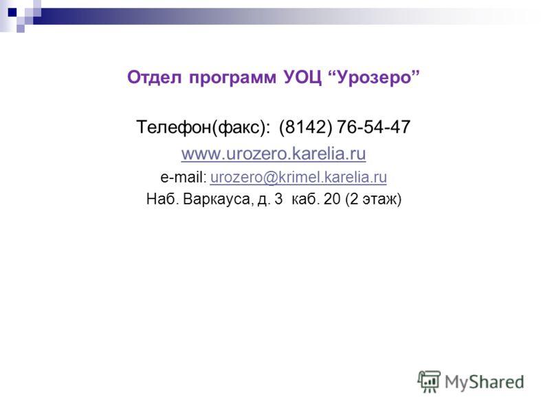 Отдел программ УОЦ Урозеро Телефон(факс): (8142) 76-54-47 www.urozero.karelia.ru e-mail: urozero@krimel.karelia.ruurozero@krimel.karelia.ru Наб. Варкауса, д. 3 каб. 20 (2 этаж)