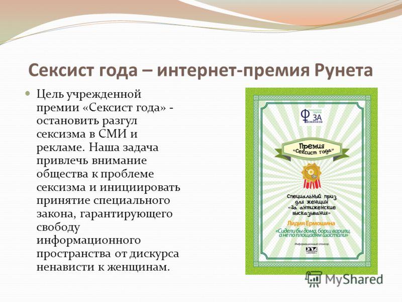 Сексист года – интернет-премия Рунета Цель учрежденной премии «Сексист года» - остановить разгул сексизма в СМИ и рекламе. Наша задача привлечь внимание общества к проблеме сексизма и инициировать принятие специального закона, гарантирующего свободу