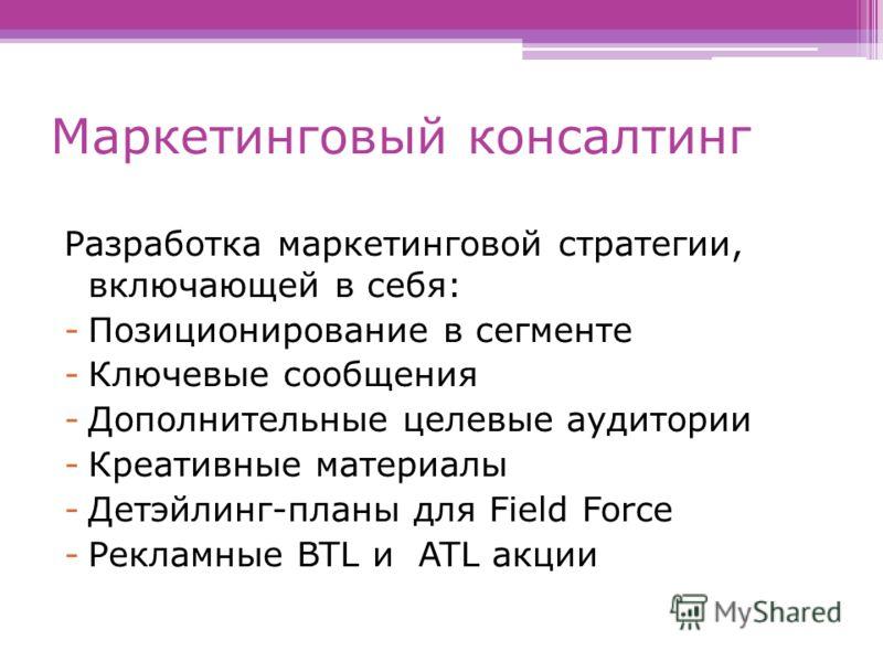 Маркетинговый консалтинг Разработка маркетинговой стратегии, включающей в себя: -Позиционирование в сегменте -Ключевые сообщения -Дополнительные целевые аудитории -Креативные материалы -Детэйлинг-планы для Field Force -Рекламные BTL и ATL акции
