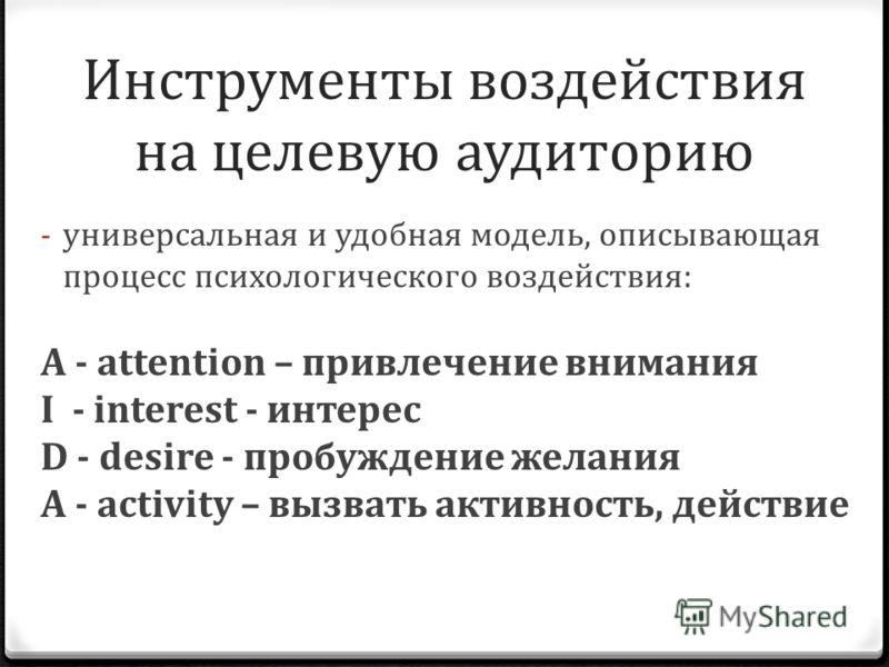 - универсальная и удобная модель, описывающая процесс психологического воздействия: A - attention – привлечение внимания I - interest - интерес D - desire - пробуждение желания A - activity – вызвать активность, действие Инструменты воздействия на це